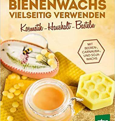 Bienenwachs vielseitig verwenden: Kosmetik – Haushalt – Basteln, Mit Beeren-, Carnauba-, und Sojawachs